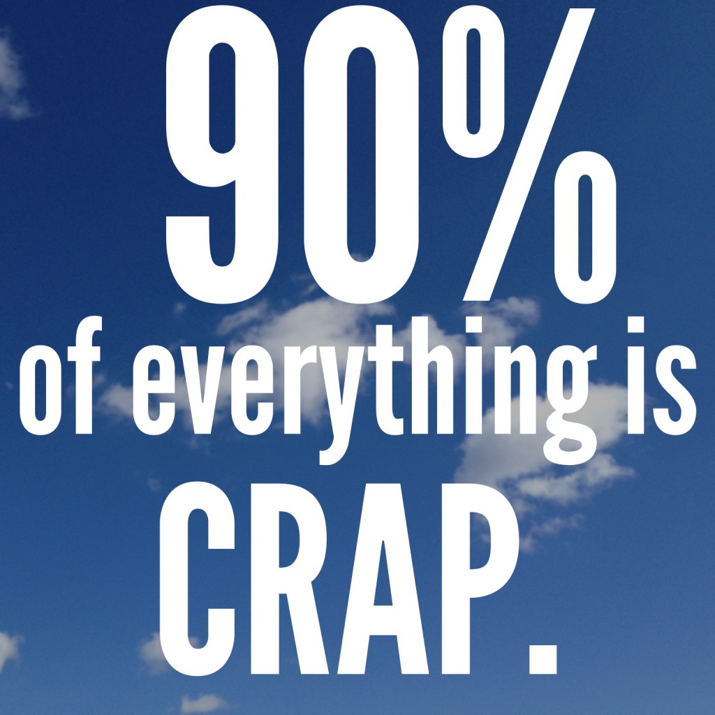90% of everything is crap.